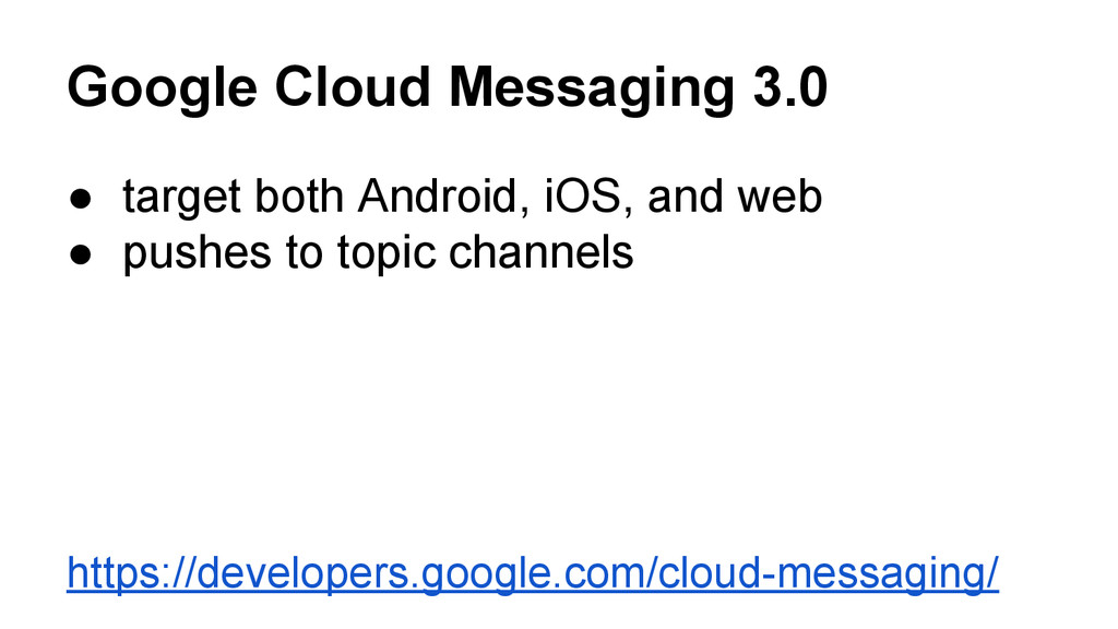 Google Cloud Messaging 3.0 ● target both Androi...