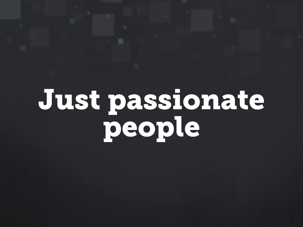 Just passionate people