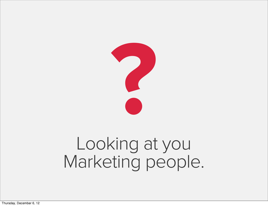 ? Looking at you Marketing people. Thursday, De...
