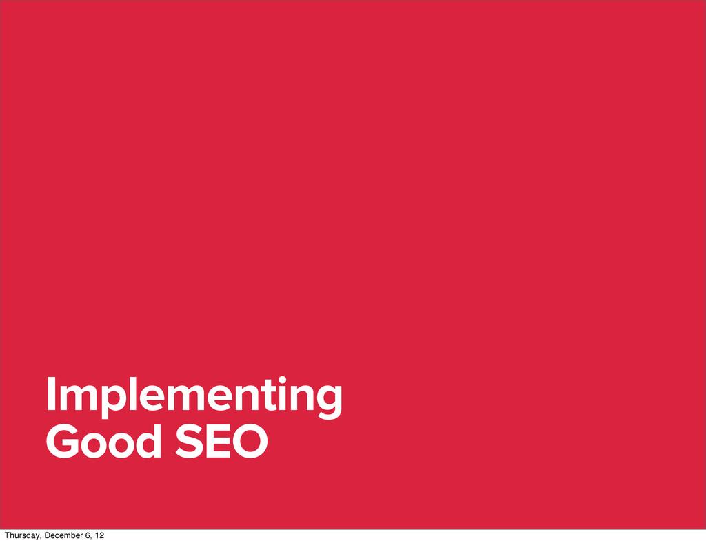 Implementing Good SEO Thursday, December 6, 12