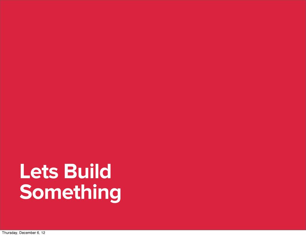 Lets Build Something Thursday, December 6, 12