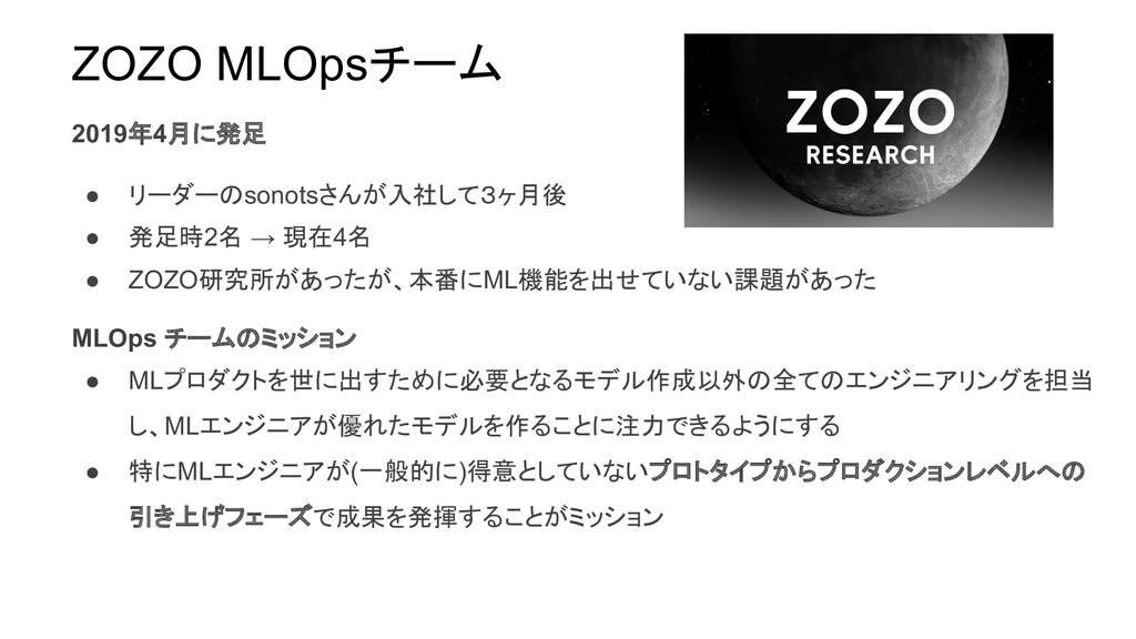 ZOZO MLOpsチーム 2019年4月に発足 ● リーダーのsonotsさんが入社して3ヶ...