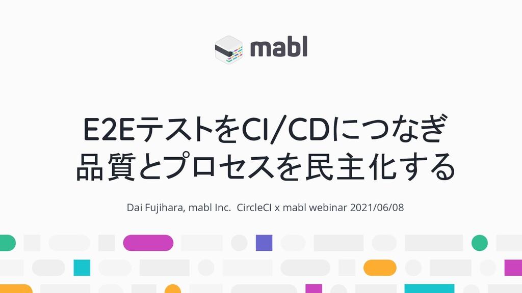 E2EテストをCI/CDにつなぎ 品質とプロセスを民主化する Dai Fujihara, ma...