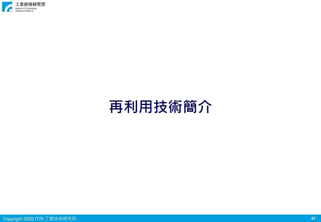 47 Copyright 2020 ITRI 工業技術研究院 再利用技術簡介