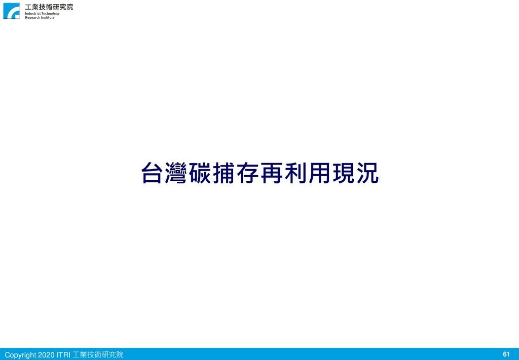 61 Copyright 2020 ITRI 工業技術研究院 台灣碳捕存再利用現況
