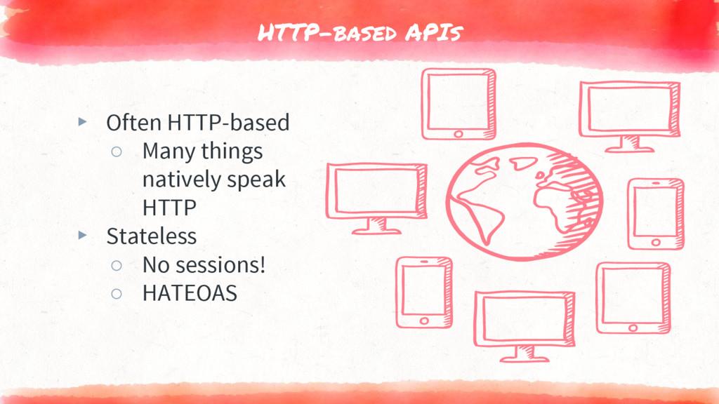 HTTP-based APIs ▸ Often HTTP-based ○ Many thing...
