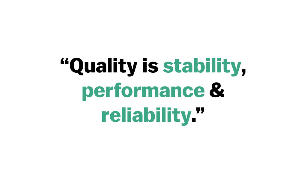 """Quality is stability, performance & reliabilit..."