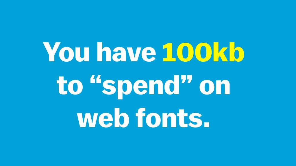 "You have 100kb to ""spend"" on web fonts."