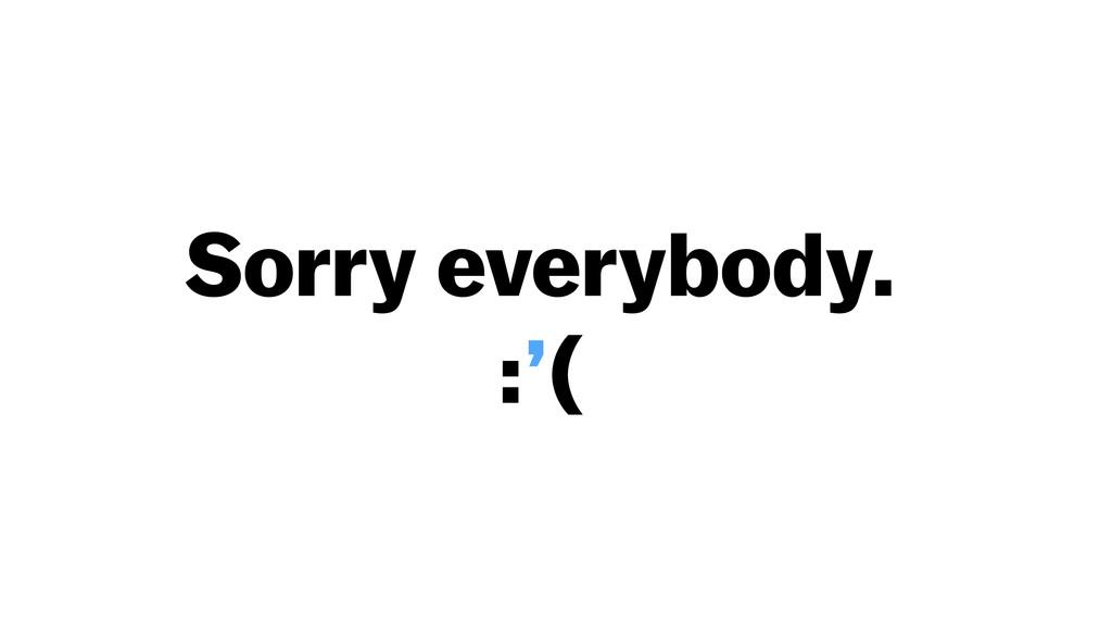 Sorry everybody. :'(