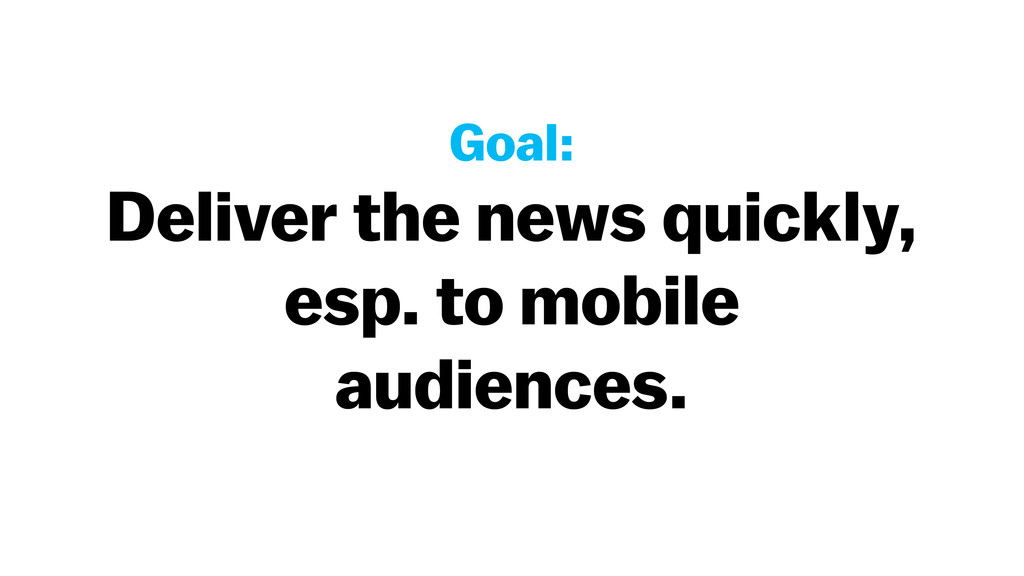 Goal: Deliver the news quickly, esp. to mobile ...