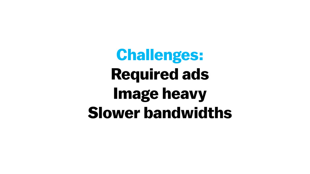 Challenges: Required ads Image heavy Slower ban...