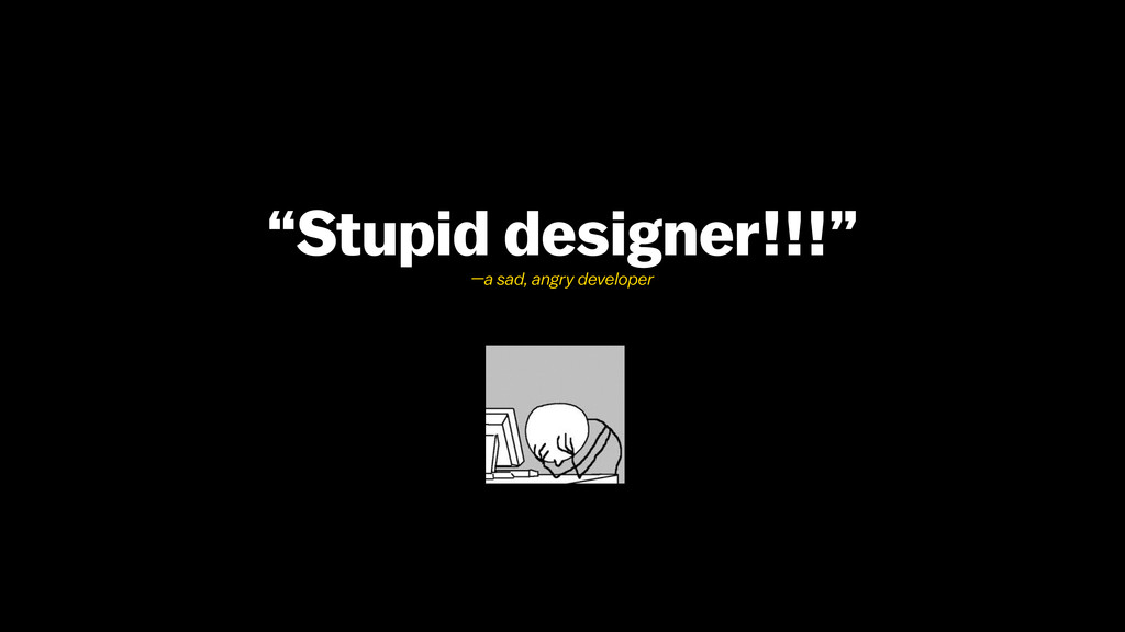 """Stupid designer!!!"" —a sad, angry developer"