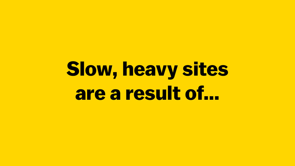 Slow, heavy sites are a result of…