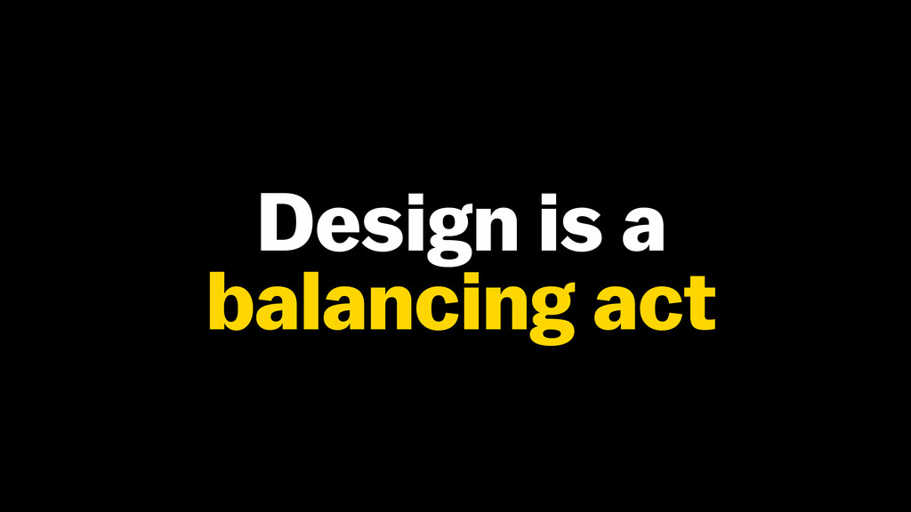 Design is a balancing act