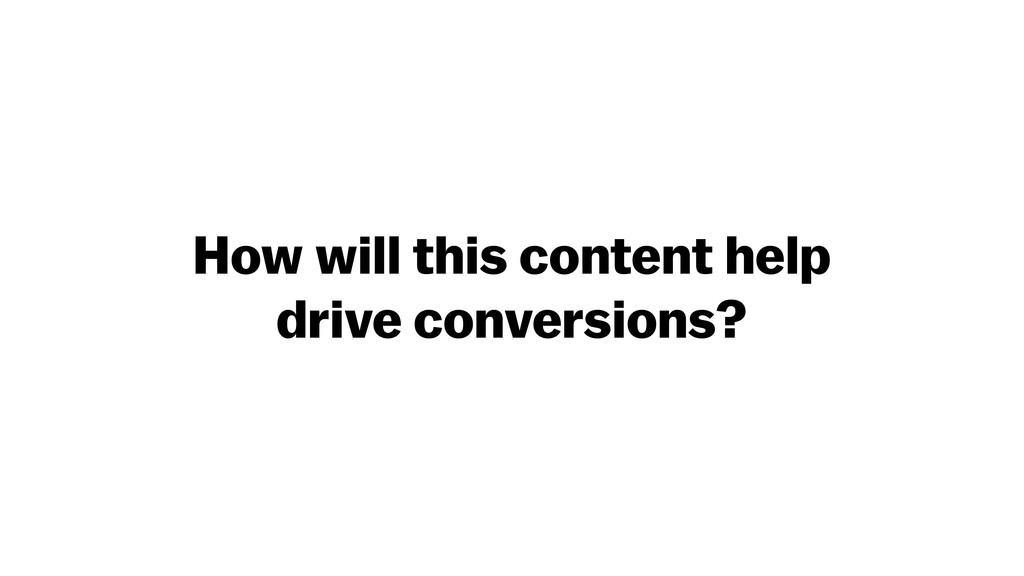 How will this content help drive conversions?