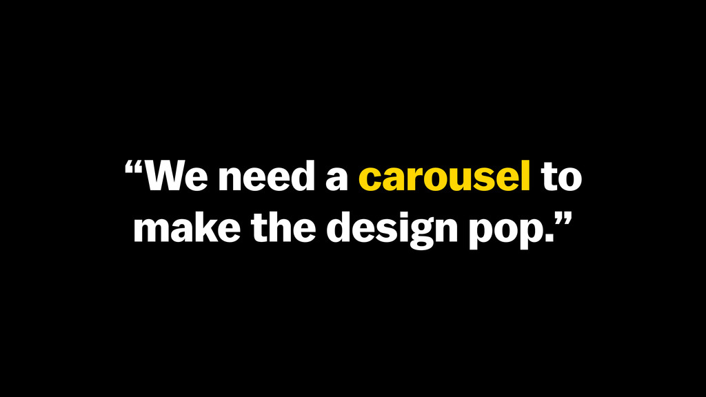 """We need a carousel to make the design pop."""
