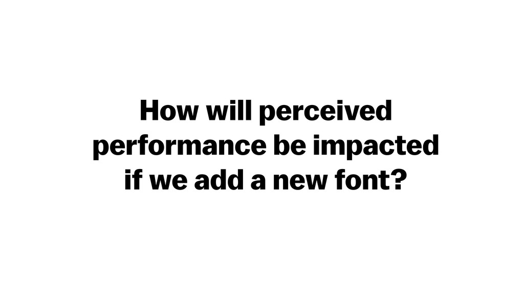 How will perceived performance be impacted if w...