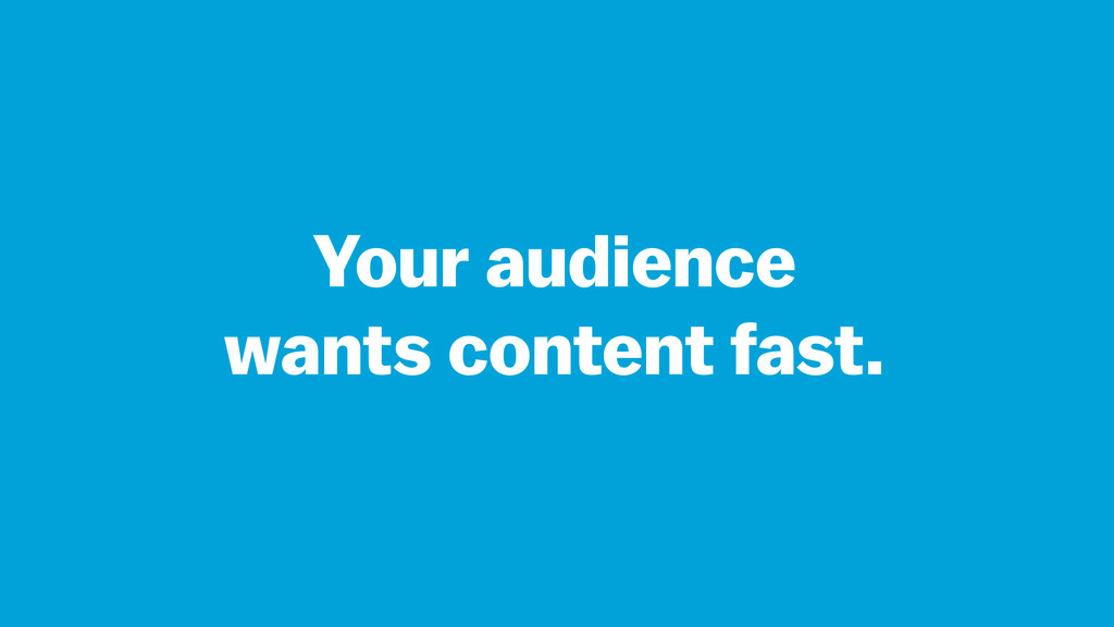 Your audience wants content fast.