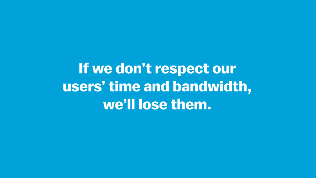 If we don't respect our users' time and bandwid...