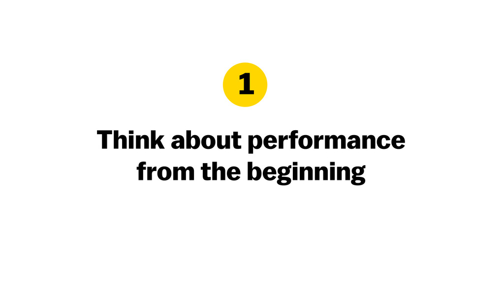 Think about performance from the beginning 1