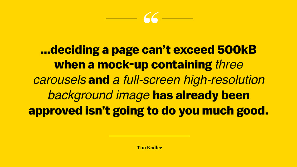 """ –Tim Kadlec …deciding a page can't exceed 500..."