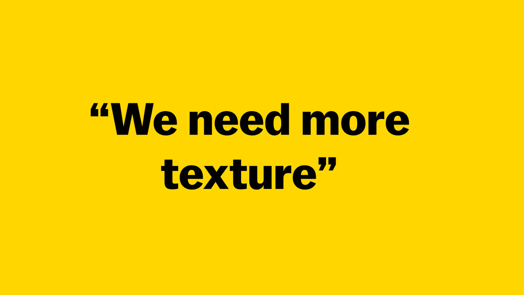 """We need more texture"""