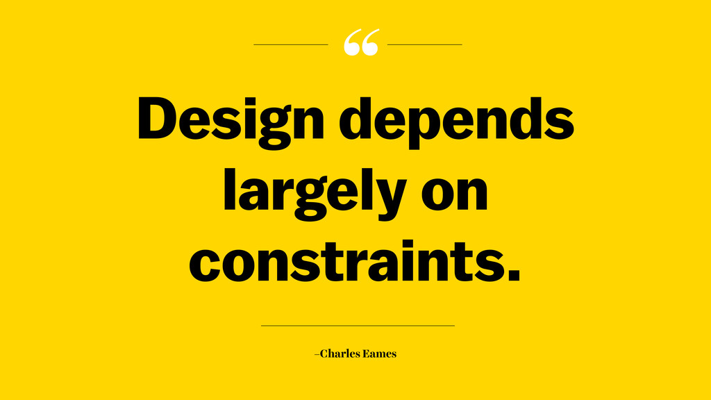""" –Charles Eames Design depends largely on cons..."