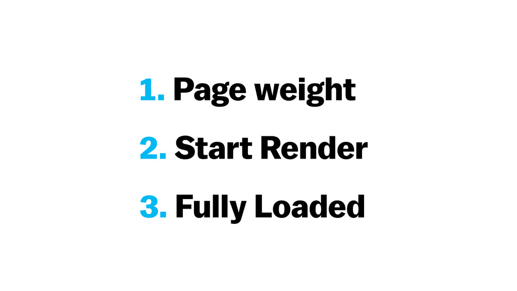 1. Page weight 2. Start Render 3. Fully Loaded
