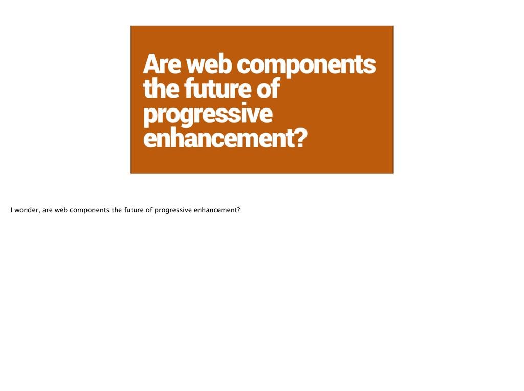Are web components the future of progressive en...