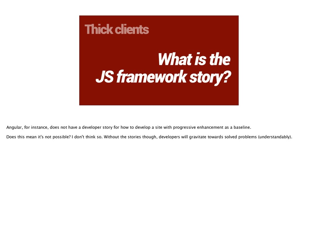Thick clients What is the JS framework story? A...
