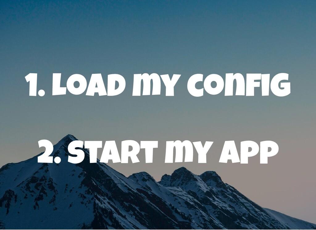 1. Load my con g 2. start my app