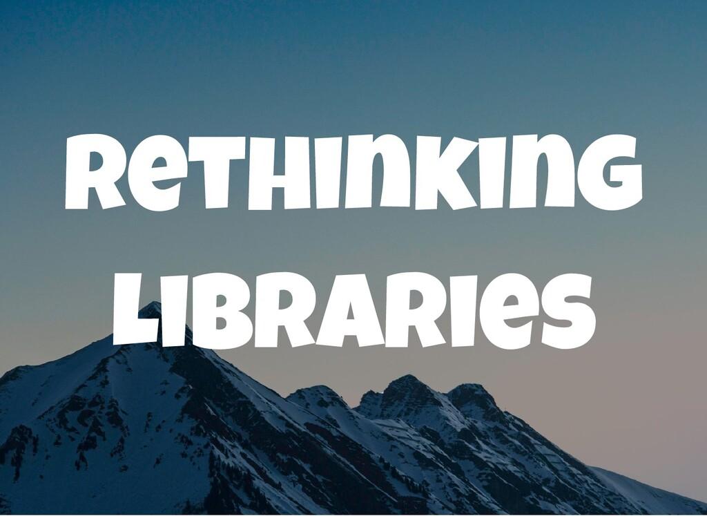 Rethinking Libraries
