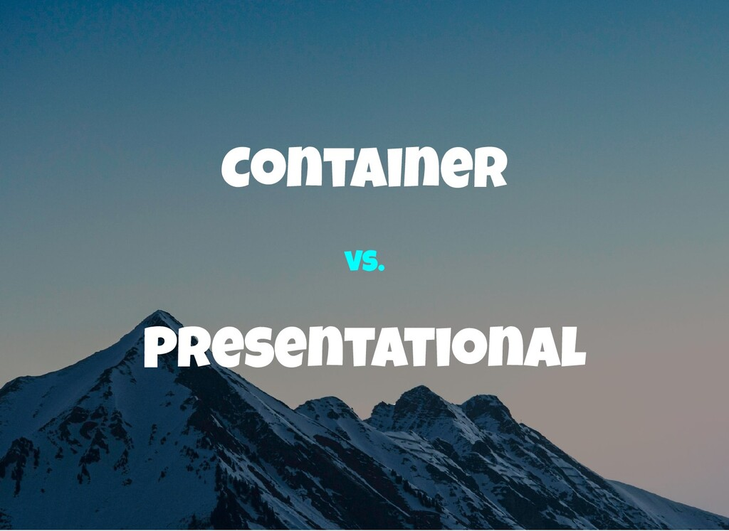 Container Presentational vs.