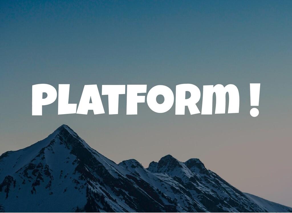 Platform !