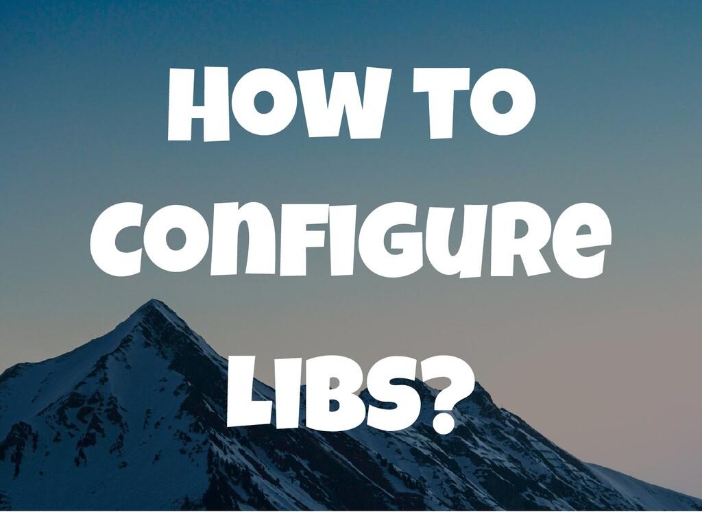 How to Con gure Libs?