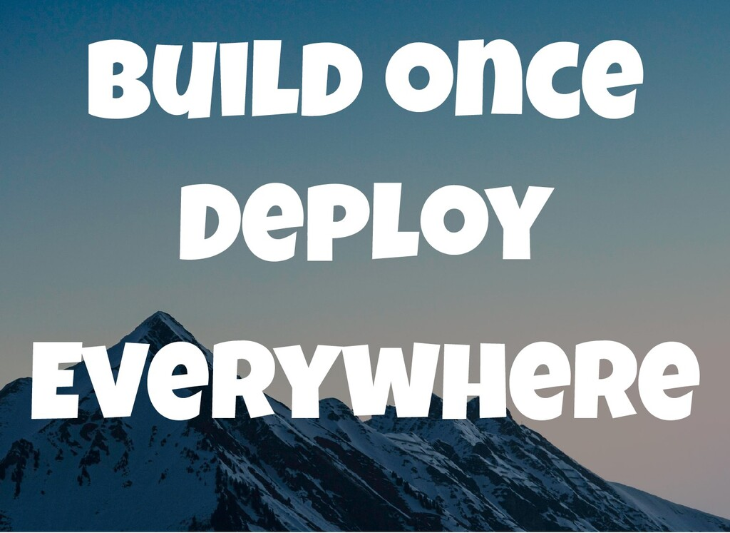 Build once Deploy Everywhere