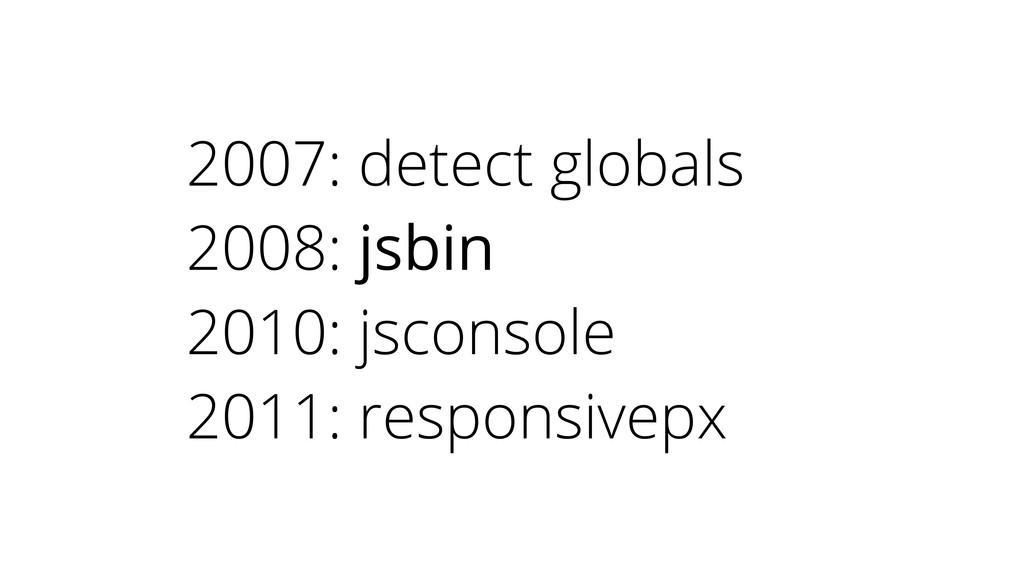 2007: detect globals 2008: jsbin 2010: jsconsol...