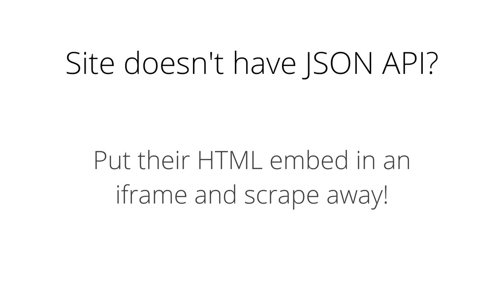 Site doesn't have JSON API? Put their HTML embe...