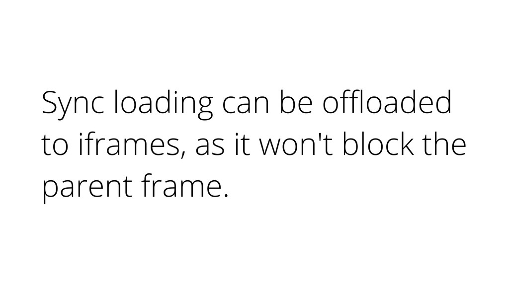 Sync loading can be offloaded to iframes, as it w...