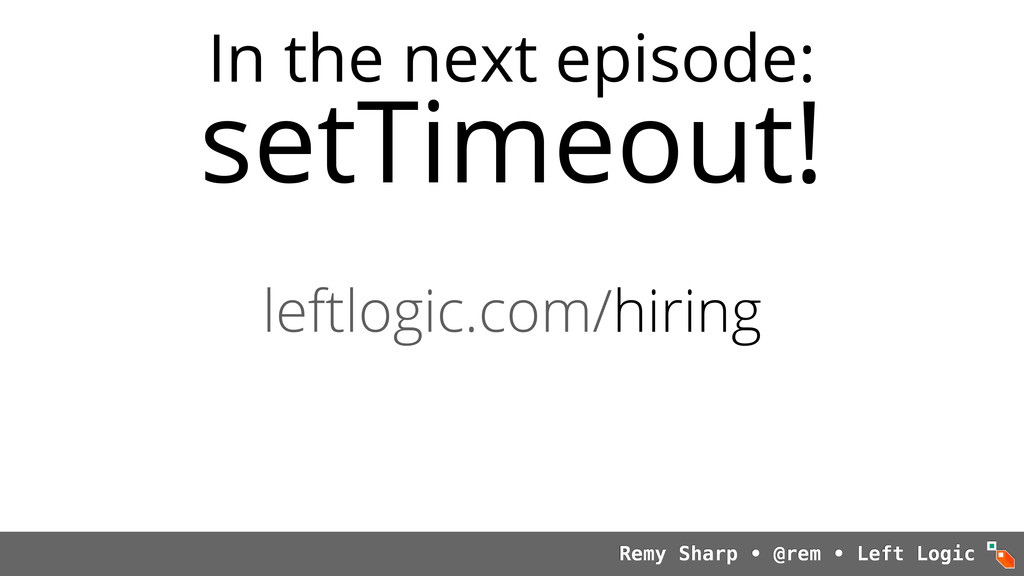In the next episode: setTimeout! Remy Sharp • @...