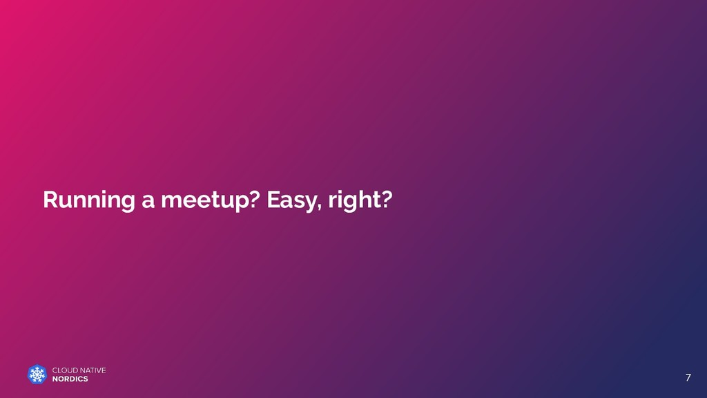 Running a meetup? Easy, right? 7