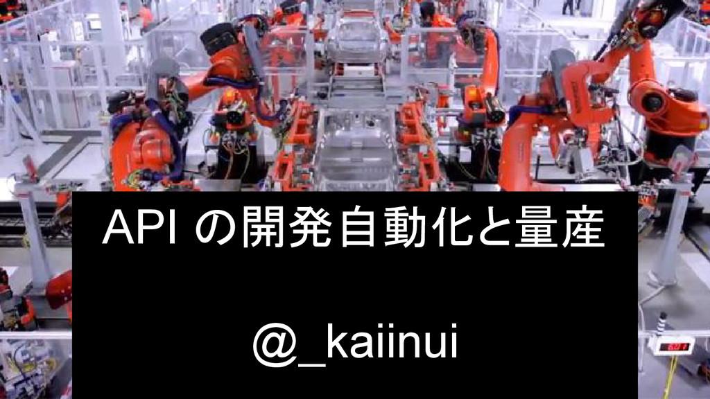 API の開発自動化と量産 @_kaiinui