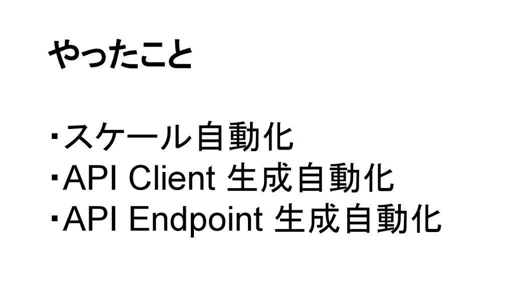 やったこと ・スケール自動化 ・API Client 生成自動化 ・API Endpoint ...