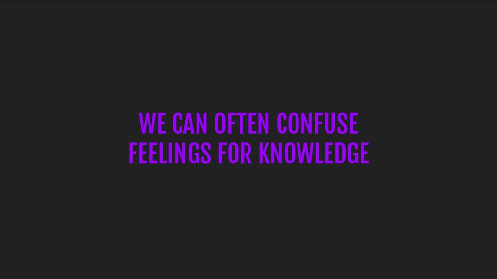 WE CAN OFTEN CONFUSE FEELINGS FOR KNOWLEDGE