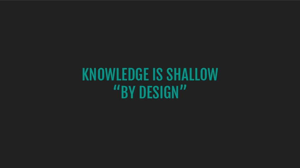 "KNOWLEDGE IS SHALLOW ""BY DESIGN"""