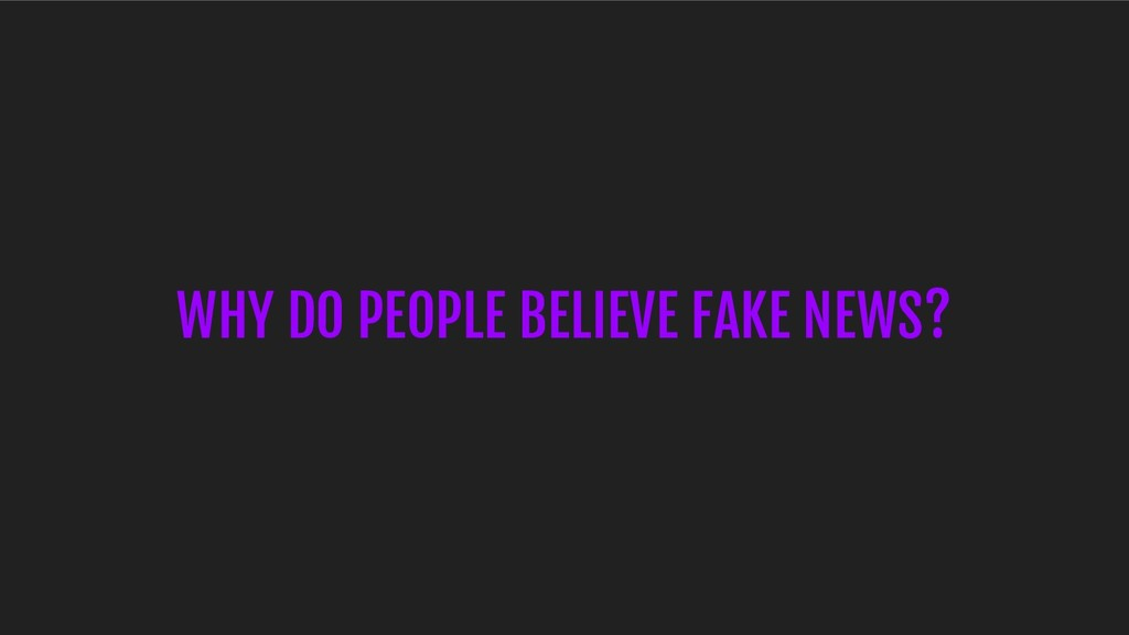 WHY DO PEOPLE BELIEVE FAKE NEWS?