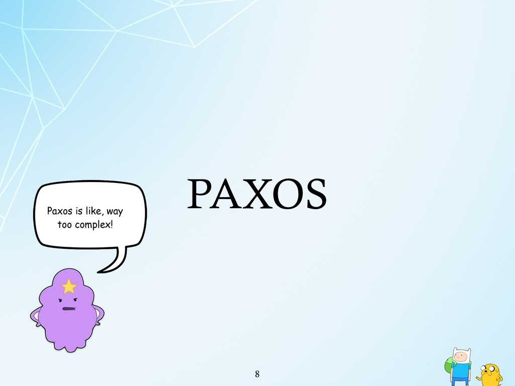 PAXOS !8 Paxos is like, way too complex!