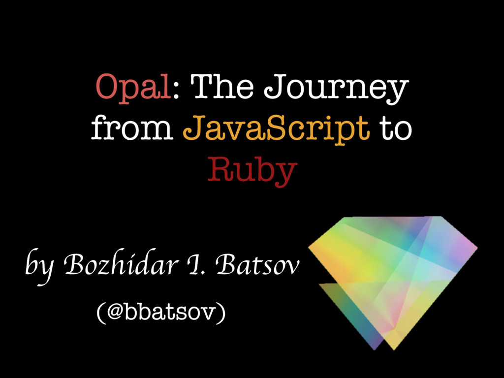 Opal: The Journey from JavaScript to Ruby by Bo...