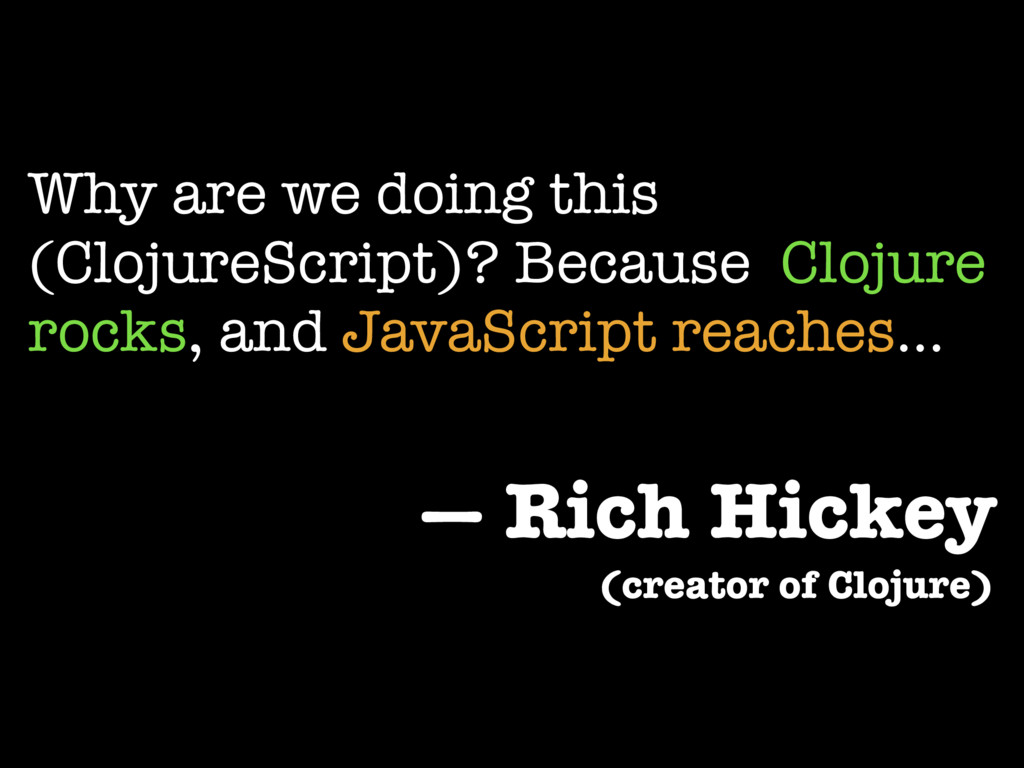 Why are we doing this (ClojureScript)? Because ...
