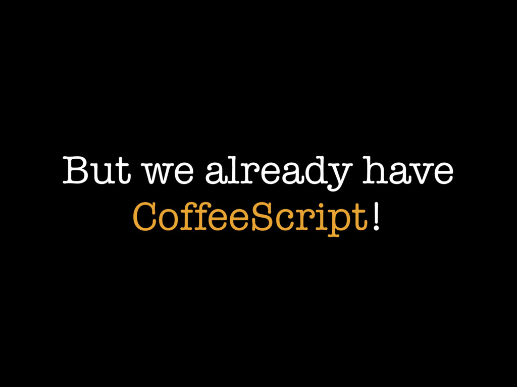 But we already have CoffeeScript!